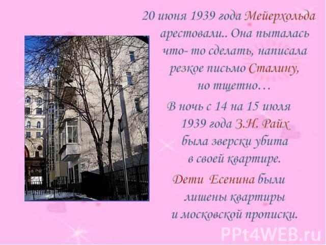 20 июня 1939 года Мейерхольда арестовали.. Она пыталась что- то сделать, написала резкое письмо Сталину, но тщетно…В ночь с 14 на 15 июля 1939 года З.Н. Райх была зверски убита в своей квартире. Дети Есенина были лишены квартиры и московской прописки.