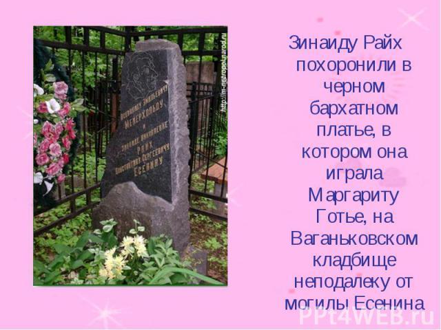Зинаиду Райх похоронили в черном бархатном платье, в котором она играла Маргариту Готье, на Ваганьковском кладбище неподалеку от могилы Есенина