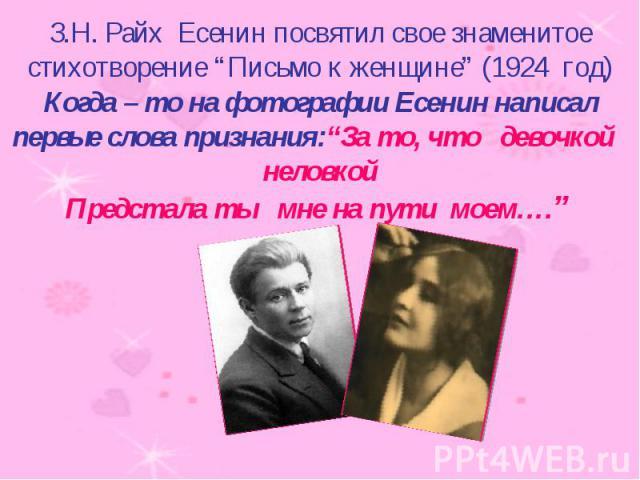 """З.Н. Райх Есенин посвятил свое знаменитое стихотворение """"Письмо к женщине"""" (1924 год) Когда – то на фотографии Есенин написал первые слова признания:""""За то, что девочкой неловкойПредстала ты мне на пути моем…."""""""