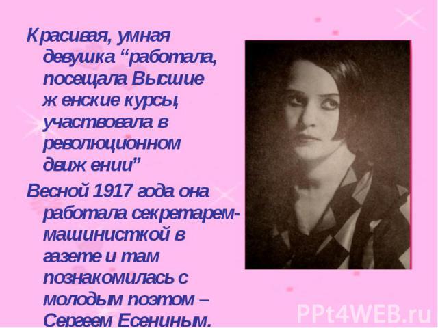 """Красивая, умная девушка """"работала, посещала Высшие женские курсы, участвовала в революционном движении""""Весной 1917 года она работала секретарем-машинисткой в газете и там познакомилась с молодым поэтом – Сергеем Есениным."""