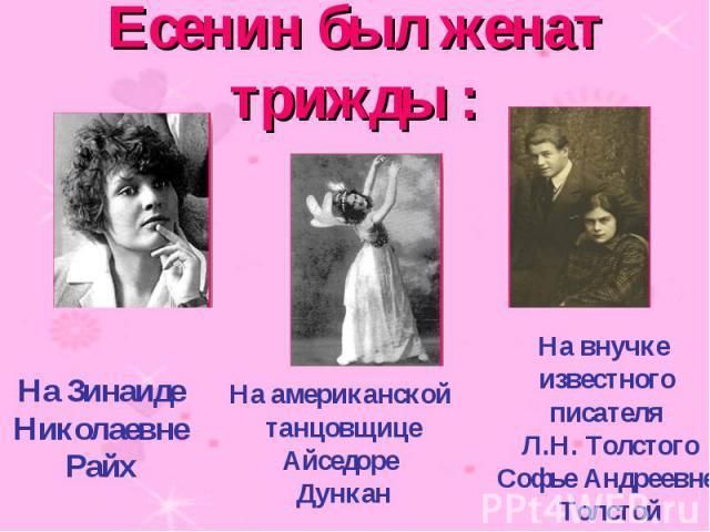 Есенин был женат трижды : На ЗинаидеНиколаевне Райх На американской танцовщицеАйседоре Дункан На внучке известногописателя Л.Н. ТолстогоСофье Андреевне Толстой