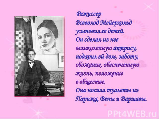 Режиссер Всеволод Мейерхольд усыновил ее детей. Он сделал из нее великолепную актрису, подарил ей дом, заботу, обожание, обеспеченную жизнь, положение в обществе. Она носила туалеты из Парижа, Вены и Варшавы.