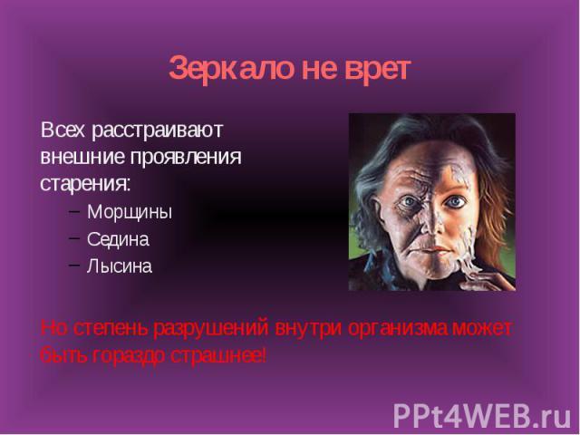 Зеркало не вретВсех расстраивают внешние проявления старения:МорщиныСединаЛысинаНо степень разрушений внутри организма может быть гораздо страшнее!