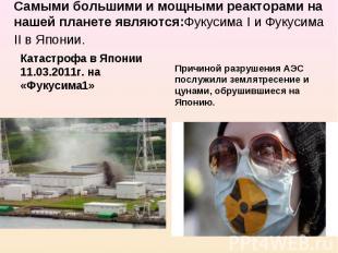 Самыми большими и мощными реакторами на нашей планете являются:Фукусима I и Фуку