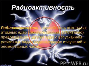 Радиоактивность Радиоактивность – способность некоторых атомных ядер самопроизво