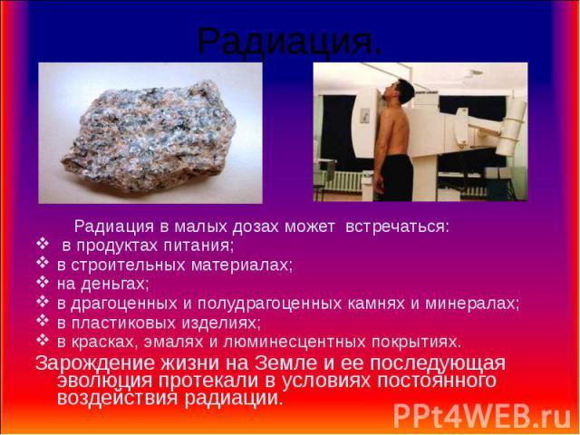 Радиация. Радиация в малых дозах может встречаться: в продуктах питания;в строительных материалах;на деньгах;в драгоценных и полудрагоценных камнях и минералах; в пластиковых изделиях; в красках, эмалях и люминесцентных покрытиях. Зарождение жизни н…