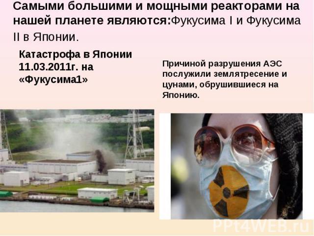 Самыми большими и мощными реакторами на нашей планете являются:Фукусима I и Фукусима II в Японии. Катастрофа в Японии 11.03.2011г. на «Фукусима1» Причиной разрушения АЭС послужили землятресение и цунами, обрушившиеся на Японию.