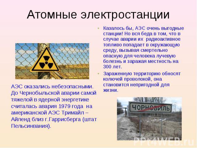Атомные электростанции Казалось бы, АЭС очень выгодные станции! Но вся беда в том, что в случае аварии их радиоактивное топливо попадает в окружающую среду, вызывая смертельно опасную для человека лучевую болезнь и заражая местность на 300 лет.Зараж…