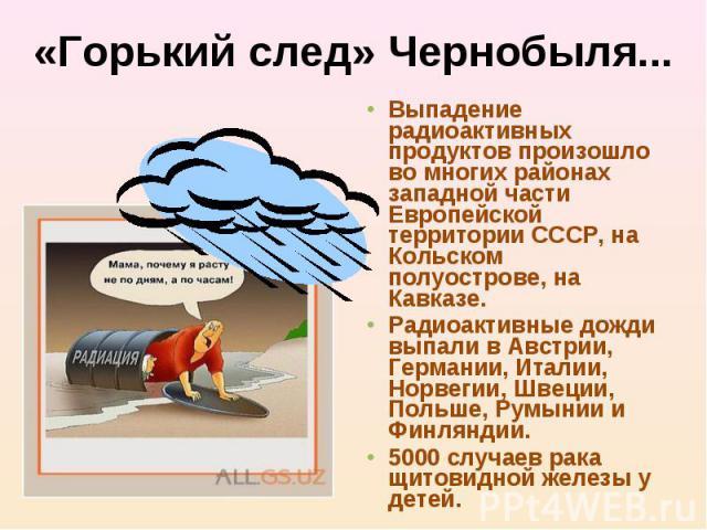 «Горький след» Чернобыля... Выпадение радиоактивных продуктов произошло во многих районах западной части Европейской территории СССР, на Кольском полуострове, на Кавказе.Радиоактивные дожди выпали в Австрии, Германии, Италии, Норвегии, Швеции, Польш…