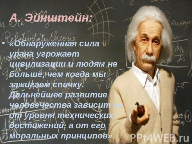 «Обнаруженная сила урана угрожает цивилизации и людям не больше, чем когда мы зажигаем спичку. Дальнейшее развитие человечества зависит не от уровня технических достижений, а от его моральных принципов».