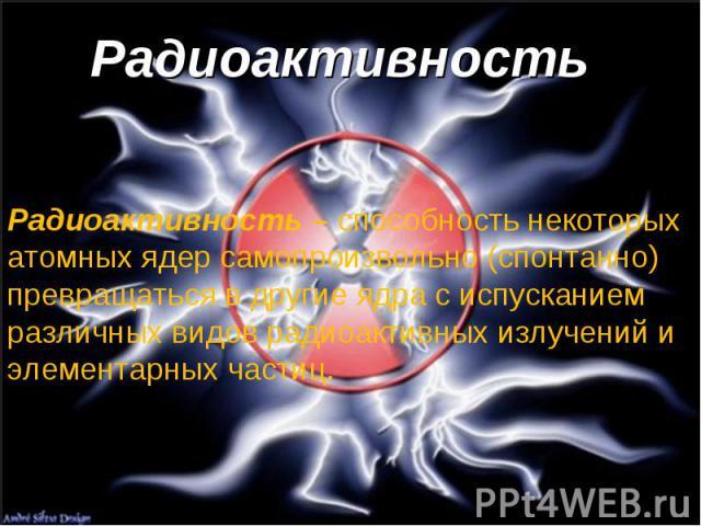 Радиоактивность Радиоактивность – способность некоторых атомных ядер самопроизвольно (спонтанно) превращаться в другие ядра с испусканием различных видов радиоактивных излучений и элементарных частиц.