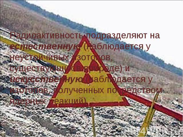 Радиоактивность подразделяют на естественную (наблюдается у неустойчивых изотопов, существующих в природе) и искусственную (наблюдается у изотопов, полученных посредством ядерных реакций).