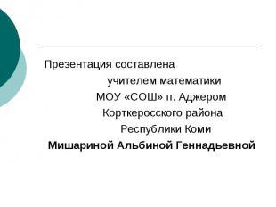 Презентация составлена учителем математики МОУ «СОШ» п. Аджером Корткеросского р