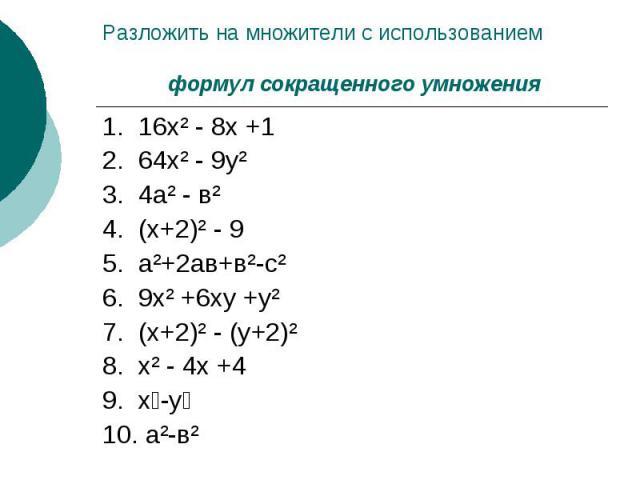 Разложить на множители с использованием формул сокращенного умножения1. 16х² - 8х +12. 64х² - 9у²3. 4а² - в²4. (х+2)² - 95. а²+2ав+в²-с²6. 9х² +6ху +у² 7. (х+2)² - (у+2)²8. х² - 4х +4 9. х-у10. а²-в²