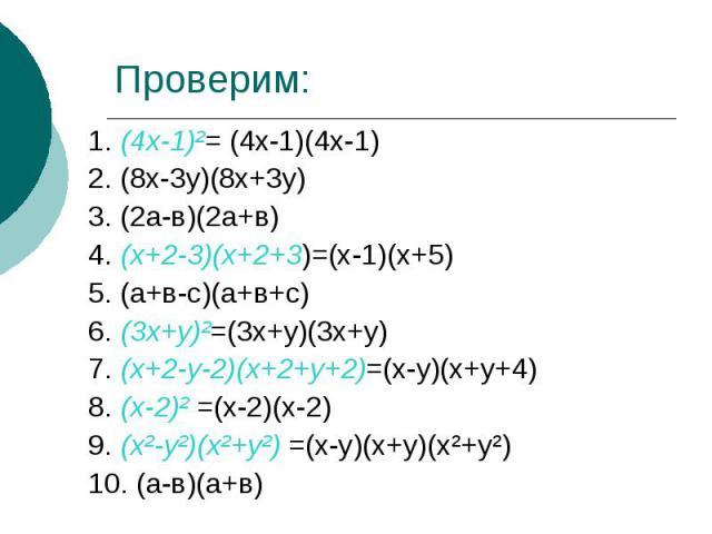 Проверим:1. (4х-1)²= (4х-1)(4х-1)2. (8х-3у)(8х+3у)3. (2а-в)(2а+в)4. (х+2-3)(х+2+3)=(х-1)(х+5)5. (а+в-с)(а+в+с)6. (3х+у)²=(3х+у)(3х+у)7. (х+2-у-2)(х+2+у+2)=(х-у)(х+у+4)8. (х-2)² =(х-2)(х-2)9. (х²-у²)(х²+у²) =(х-у)(х+у)(х²+у²)10. (а-в)(а+в)