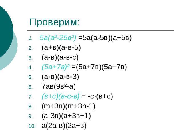 Проверим:5а(а²-25в²) =5а(а-5в)(а+5в) (а+в)(а-в-5) (а-в)(а-в-с) (5а+7в)² =(5а+7в)(5а+7в) (а-в)(а-в-3) 7ав(9в²-а) (в+с)(в-с-в) = -с·(в+с) (m+3n)(m+3n-1) (а-3в)(а+3в+1) а(2а-в)(2а+в)