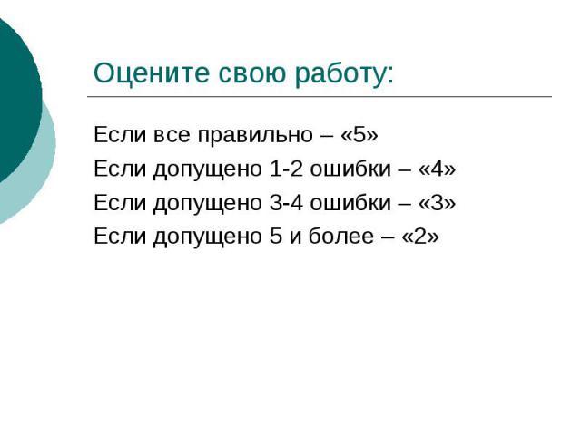 Оцените свою работу:Если все правильно – «5»Если допущено 1-2 ошибки – «4»Если допущено 3-4 ошибки – «3»Если допущено 5 и более – «2»