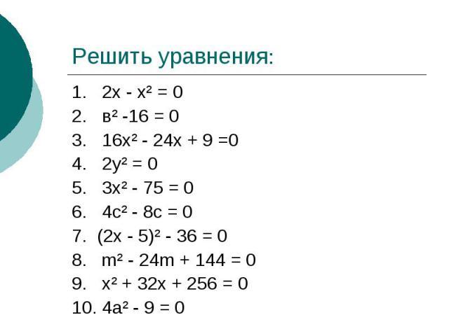 Решить уравнения:1. 2х - х² = 02. в² -16 = 03. 16х² - 24х + 9 =04. 2у² = 05. 3х² - 75 = 06. 4с² - 8с = 07. (2х - 5)² - 36 = 08. m² - 24m + 144 = 09. х² + 32х + 256 = 010. 4а² - 9 = 0