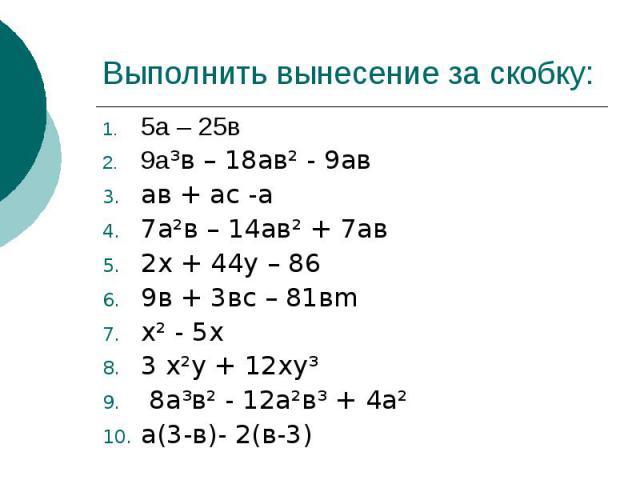 Выполнить вынесение за скобку:5а – 25в9а³в – 18ав² - 9авав + ас -а7а²в – 14ав² + 7ав2х + 44у – 869в + 3вс – 81вmх² - 5х3 х²у + 12ху³ 8а³в² - 12а²в³ + 4а²а(3-в)- 2(в-3)