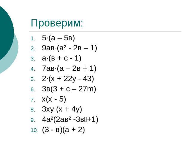 Проверим:5·(а – 5в)9ав·(а² - 2в – 1)а·(в + с - 1)7ав·(а – 2в + 1)2·(х + 22у - 43)3в(3 + с – 27m)х(х - 5)3ху (х + 4у)4а²(2ав² -3в+1)(3 - в)(а + 2)
