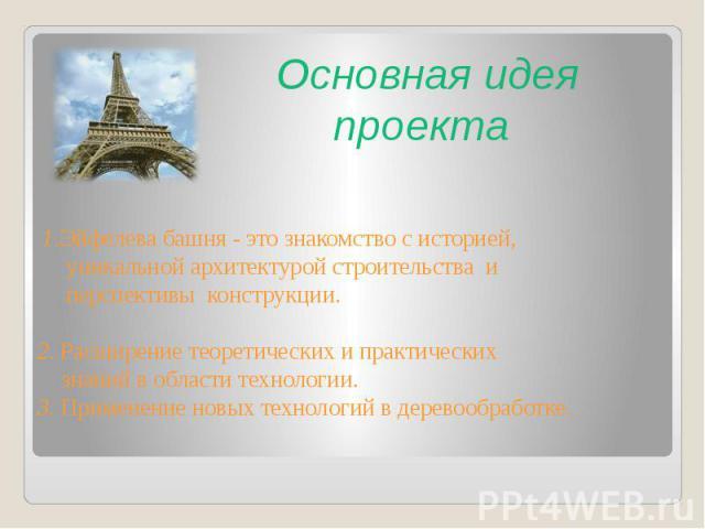 Основная идея проекта 1.Эйфелева башня - это знакомство с историей, уникальной архитектурой строительства и перспективы конструкции. 2. Расширение теоретических и практических знаний в области технологии.3. Применение новых технологий в деревообработке.