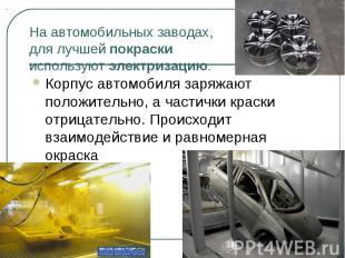 На автомобильных заводах, для лучшей покраски используют электризацию. Корпус ав