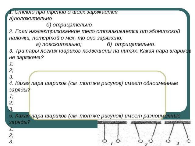 1. Стекло при трении о шелк заряжается: а)положительно б) отрицательно.2. Если наэлектризованное тело отталкивается от эбонитовой палочки, потертой о мех, то оно заряжено: а) положительно; б) отрицательно.3. Три пары легких шариков подвешены па нитя…
