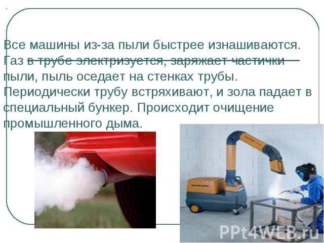Все машины из-за пыли быстрее изнашиваются. Газ в трубе электризуется, заряжает частички пыли, пыль оседает на стенках трубы. Периодически трубу встряхивают, и зола падает в специальный бункер. Происходит очищение промышленного дыма.