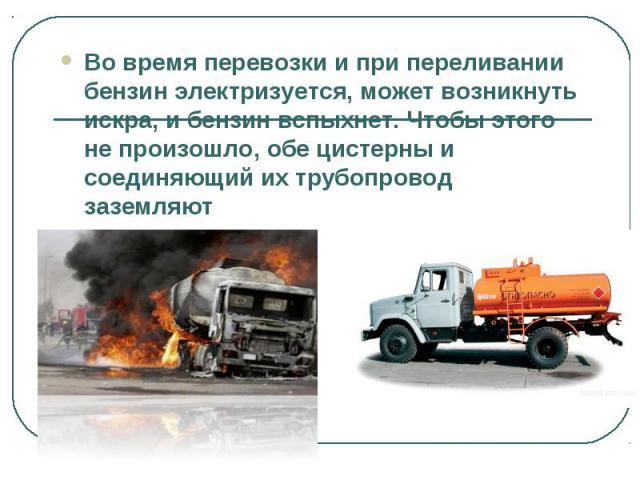 Во время перевозки и при переливании бензин электризуется, может возникнуть искра, и бензин вспыхнет. Чтобы этого не произошло, обе цистерны и соединяющий их трубопровод заземляют