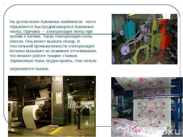 На целлюлозно-бумажных комбинатах часто обрываются быстродвигающееся бумажные ленты. Причина — электризация ленты при трении о валики. Такая электризация очень опасна. Она может вызвать пожар. В текстильной промышленности электризация волокон вызыва…