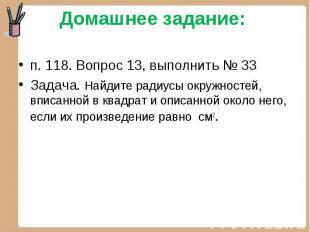 п. 118. Вопрос 13, выполнить № 33Задача. Найдите радиусы окружностей, вписанной