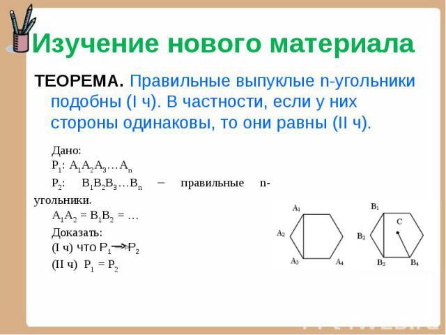 Изучение нового материала ТЕОРЕМА. Правильные выпуклые n-угольники подобны (I ч). В частности, если у них стороны одинаковы, то они равны (II ч). Дано:Р1: А1А2А3…АnР2: В1В2В3…Вn – правильные n-угольники.А1А2 = В1В2 = …Доказать: (I ч) что Р1 Р2(II ч)…