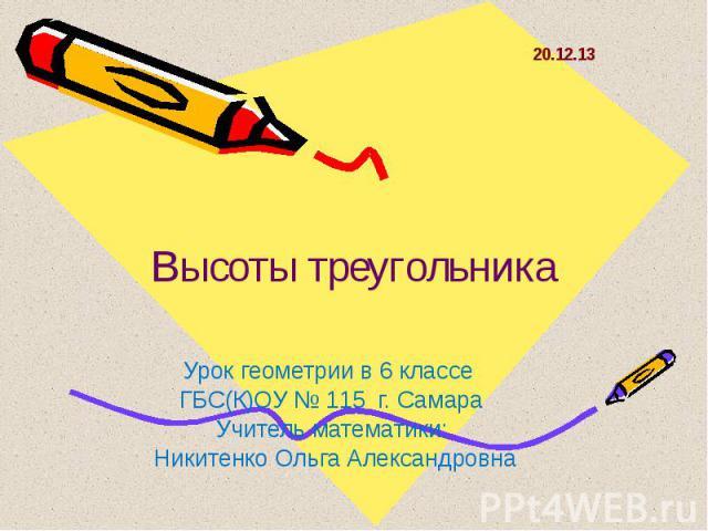 Высоты треугольника Урок геометрии в 6 классе ГБС(К)ОУ № 115 г. СамараУчитель математики: Никитенко Ольга Александровна