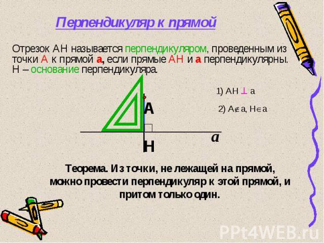 Перпендикуляр к прямой Отрезок АН называется перпендикуляром, проведенным из точки А к прямой а, если прямые АН и а перпендикулярны. Н – основание перпендикуляра. Теорема. Из точки, не лежащей на прямой, можно провести перпендикуляр к этой прямой, и…