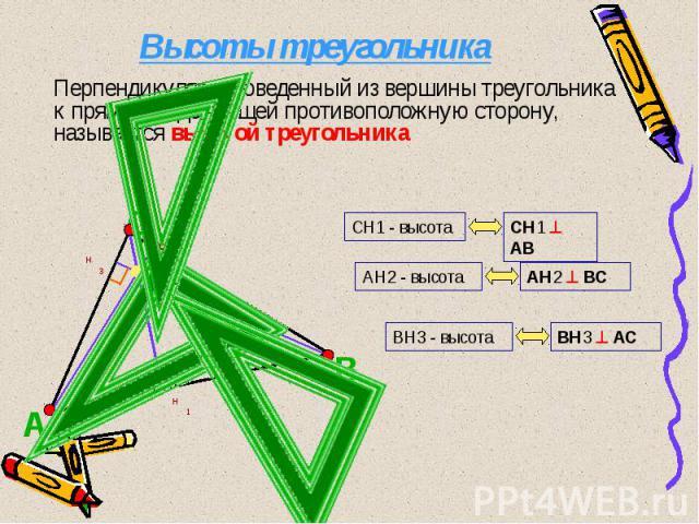 Высоты треугольника Перпендикуляр, проведенный из вершины треугольника к прямой, содержащей противоположную сторону, называется высотой треугольника
