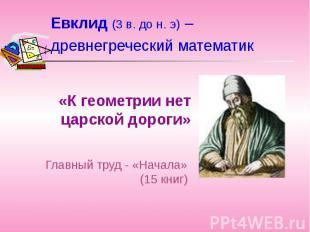 Евклид (3 в. до н. э) – древнегреческий математик «К геометрии нет царской дорог