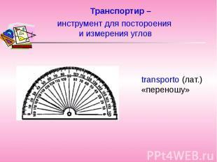 Транспортир –transporto (лат.) «переношу» инструмент для постороения и измерения