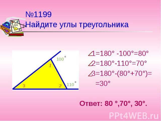 №1199 Найдите углы треугольника 1=180° -100°=80° 2=180°-110°=70° 3=180°-(80°+70°)= =30°Ответ: 80 °,70°, 30°.
