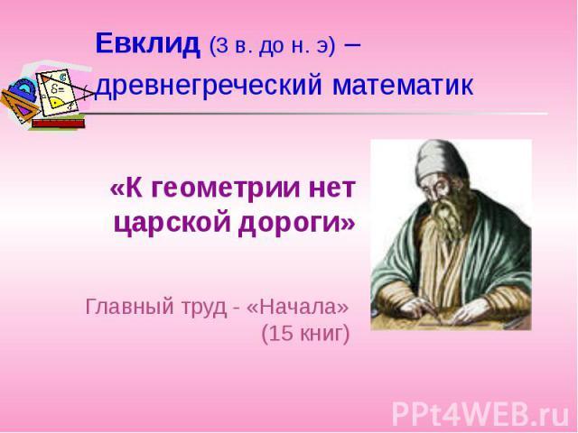 Евклид (3 в. до н. э) – древнегреческий математик «К геометрии нет царской дороги»Главный труд - «Начала» (15 книг)