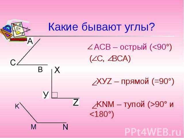 Какие бывают углы? АСВ – острый (<90°)( С, ВСА) ХУZ – прямой (=90°) KNM – тупой (>90° и <180°)