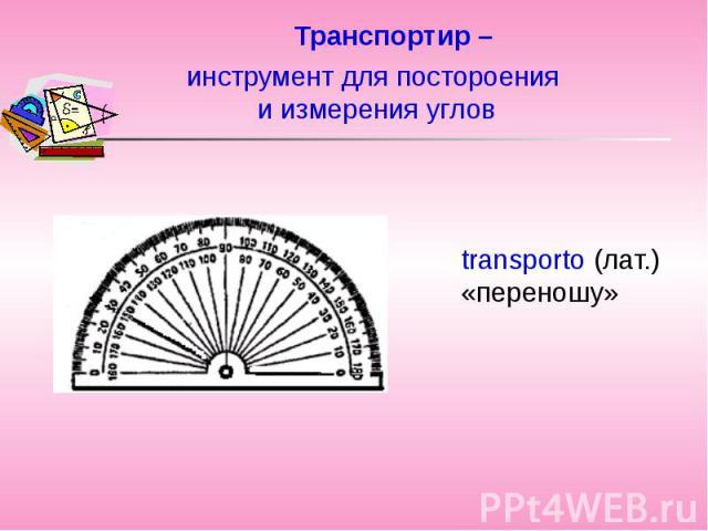 Транспортир –transporto (лат.) «переношу» инструмент для постороения и измерения углов