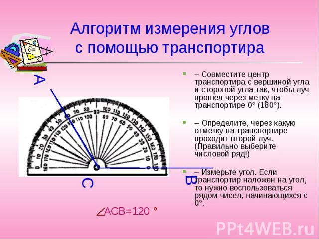 Алгоритм измерения угловс помощью транспортира – Совместите центр транспортира с вершиной угла и стороной угла так, чтобы луч прошел через метку на транспортире 0° (180°). – Определите, через какую отметку на транспортире проходит второй луч. (Прави…