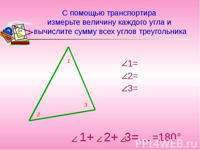 С помощью транспортира измерьте величину каждого угла и вычислите сумму всех углов треугольника 1= 2= 3=