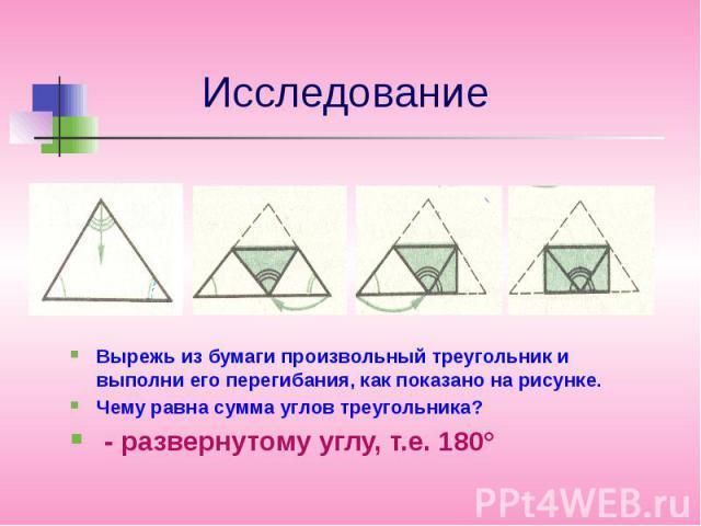 ИсследованиеВырежь из бумаги произвольный треугольник и выполни его перегибания, как показано на рисунке.Чему равна сумма углов треугольника? - развернутому углу, т.е. 180°