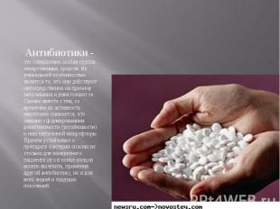 Антибиотики - это совершенно особая группа лекарственных средств. Их уникальной