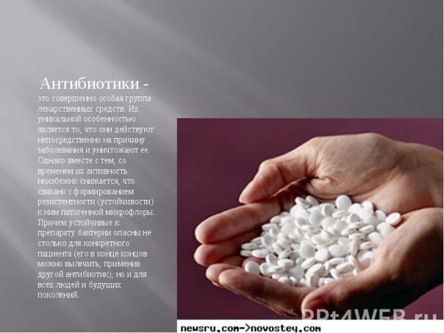 Антибиотики - это совершенно особая группа лекарственных средств. Их уникальной особенностью является то, что они действуют непосредственно на причину заболевания и уничтожают ее. Однако вместе с тем, со временем их активность неизбежно снижается, ч…