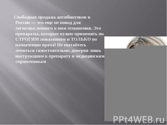 Свободная продажа антибиотиков в России — это еще не повод для легкомысленного к ним отношения. Это препараты, которые нужно применять по СТРОГИМ показаниям и ТОЛЬКО по назначению врача! Не пытайтесь лечиться самостоятельно, доверяя лишь инструкциям…