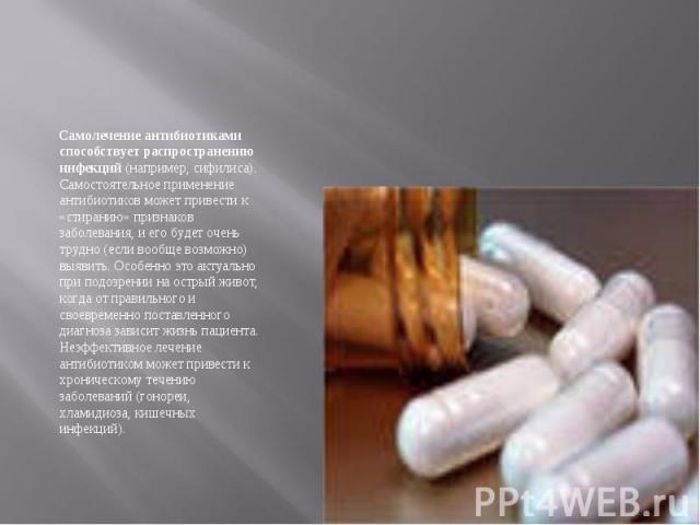 Самолечение антибиотиками способствует распространению инфекций (например, сифилиса). Самостоятельное применение антибиотиков может привести к «стиранию» признаков заболевания, и его будет очень трудно (если вообще возможно) выявить. Особенно это ак…