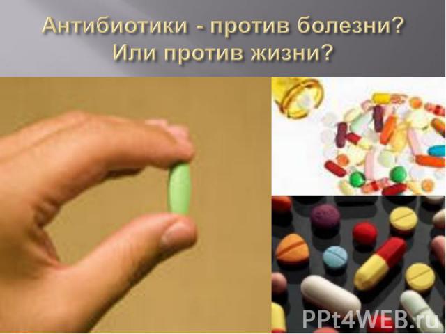 Антибиотики - против болезни? Или против жизни?