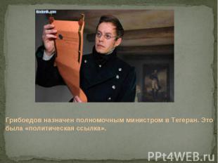 Грибоедов назначен полномочным министром в Тегеран. Это была «политическая ссылк